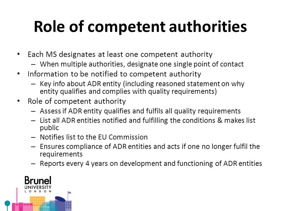 Role of competent authorities Each MS designates at least one competent authority – When multiple authorities, designate one single point of contact Information to be notified to competent authority – Key info about ADR entity (including reasoned statement on why entity qualifies and complies with quality requirements) Role of competent authority – Assess if ADR entity qualifies and fulfils all quality requirements – List all ADR entities notified and fulfilling the conditions & makes list public – Notifies list to the EU Commission – Ensures compliance of ADR entities and acts if one no longer fulfil the requirements – Reports every 4 years on development and functioning of ADR entities