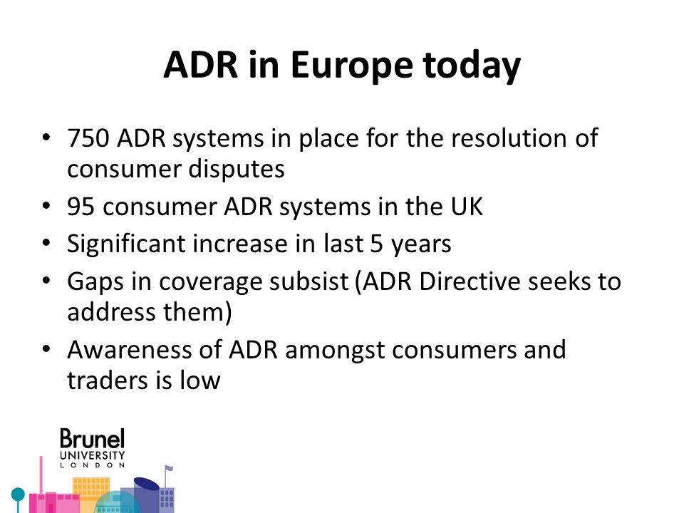 ADR in Europe today 750 ADR systems in place for the resolution of consumer disputes 95 consumer ADR systems in the UK Significant increase in last 5 years Gaps in coverage subsist (ADR Directive seeks to address them) Awareness of ADR amongst consumers and traders is low
