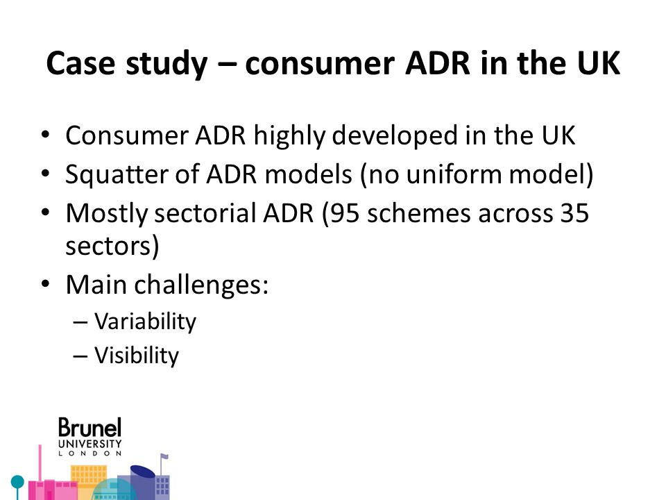 Case study – consumer ADR in the UK Consumer ADR highly developed in the UK Squatter of ADR models (no uniform model) Mostly sectorial ADR (95 schemes across 35 sectors) Main challenges: – Variability – Visibility