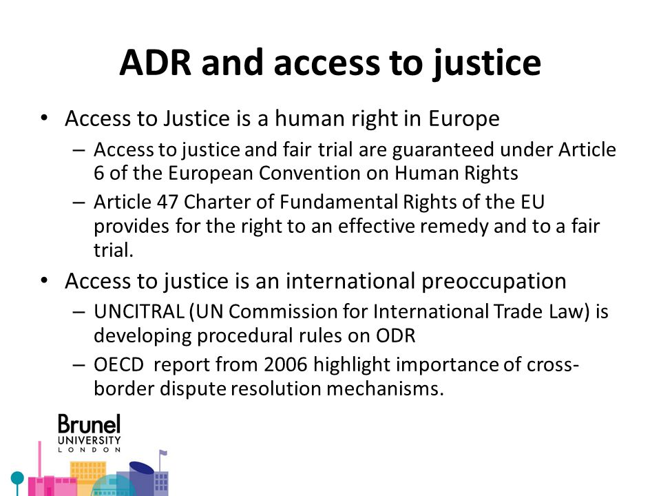 ADR and access to justice Access to Justice is a human right in Europe – Access to justice and fair trial are guaranteed under Article 6 of the Europe