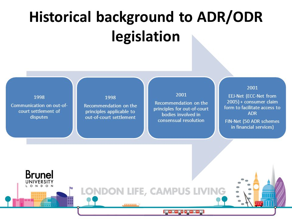 Historical background to ADR/ODR legislation 1998 Communication on out-of- court settlement of disputes 1998 Recommendation on the principles applicable to out-of-court settlement 2001 Recommendation on the principles for out-of-court bodies involved in consensual resolution 2001 EEJ-Net (ECC-Net from 2005) + consumer claim form to facilitate access to ADR FIN-Net (50 ADR schemes in financial services)