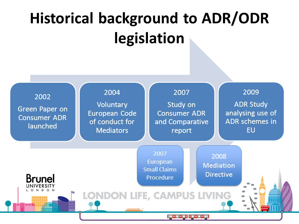 Historical background to ADR/ODR legislation 2002 Green Paper on Consumer ADR launched 2004 Voluntary European Code of conduct for Mediators 2007 Study on Consumer ADR and Comparative report 2009 ADR Study analysing use of ADR schemes in EU 2007 European Small Claims Procedure 2008 Mediation Directive