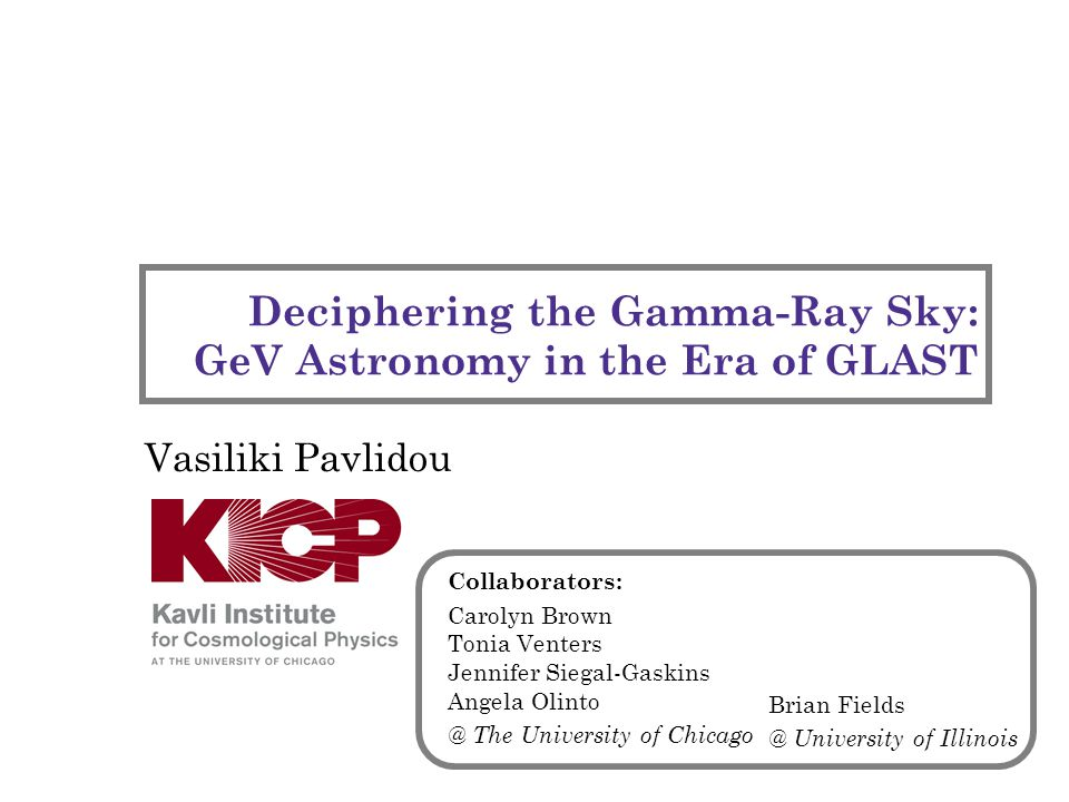 Deciphering the Gamma-Ray Sky: GeV Astronomy in the Era of GLAST Vasiliki Pavlidou Collaborators: Carolyn Brown Tonia Venters Jennifer Siegal-Gaskins Angela Olinto @ The University of Chicago Brian Fields @ University of Illinois
