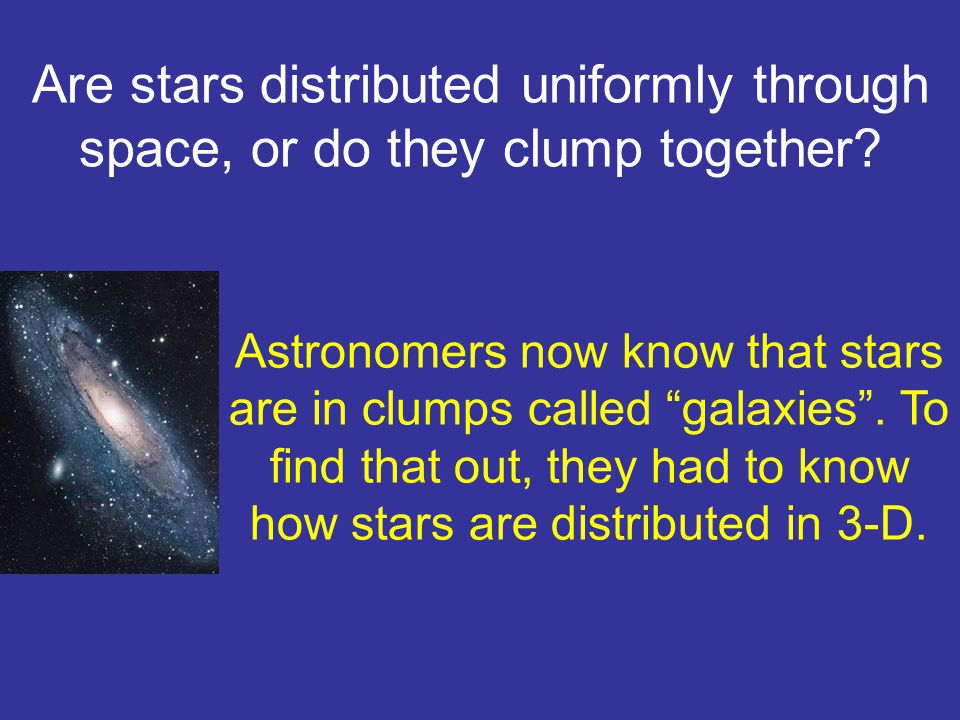 Are stars distributed uniformly through space, or do they clump together.