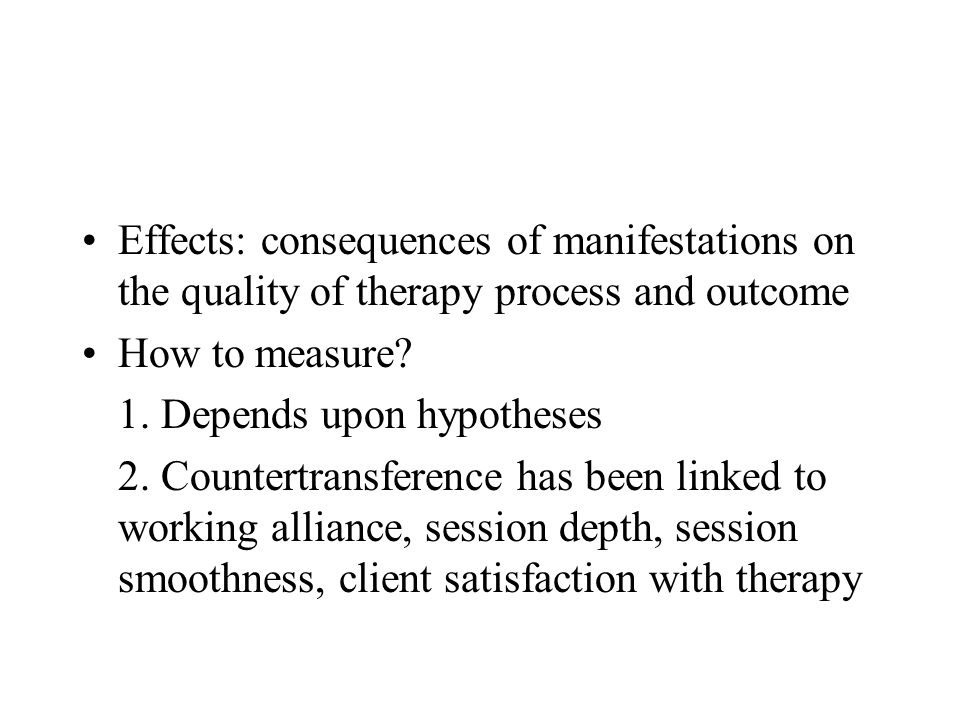 Effects: consequences of manifestations on the quality of therapy process and outcome How to measure.