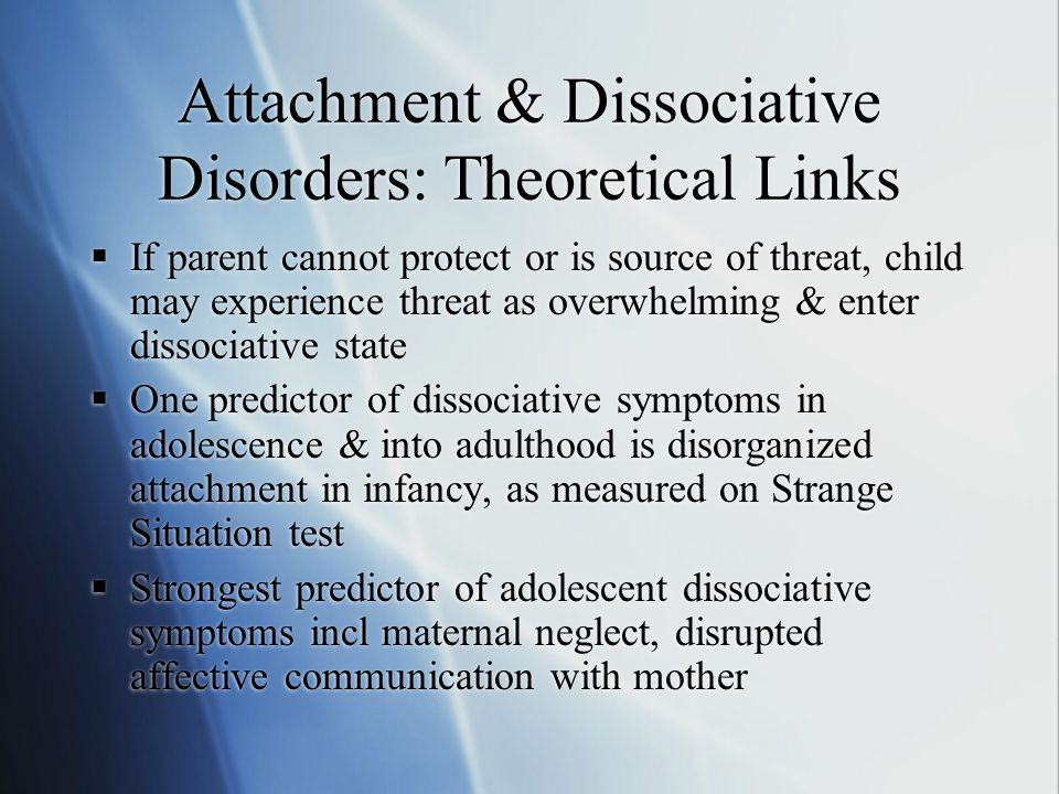 Attachment & Dissociative Disorders: Theoretical Links  If parent cannot protect or is source of threat, child may experience threat as overwhelming & enter dissociative state  One predictor of dissociative symptoms in adolescence & into adulthood is disorganized attachment in infancy, as measured on Strange Situation test  Strongest predictor of adolescent dissociative symptoms incl maternal neglect, disrupted affective communication with mother  If parent cannot protect or is source of threat, child may experience threat as overwhelming & enter dissociative state  One predictor of dissociative symptoms in adolescence & into adulthood is disorganized attachment in infancy, as measured on Strange Situation test  Strongest predictor of adolescent dissociative symptoms incl maternal neglect, disrupted affective communication with mother