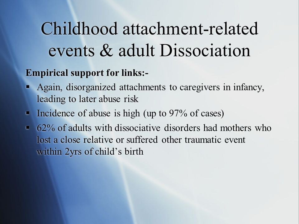 Childhood attachment-related events & adult Dissociation Empirical support for links:-  Again, disorganized attachments to caregivers in infancy, leading to later abuse risk  Incidence of abuse is high (up to 97% of cases)  62% of adults with dissociative disorders had mothers who lost a close relative or suffered other traumatic event within 2yrs of child's birth Empirical support for links:-  Again, disorganized attachments to caregivers in infancy, leading to later abuse risk  Incidence of abuse is high (up to 97% of cases)  62% of adults with dissociative disorders had mothers who lost a close relative or suffered other traumatic event within 2yrs of child's birth