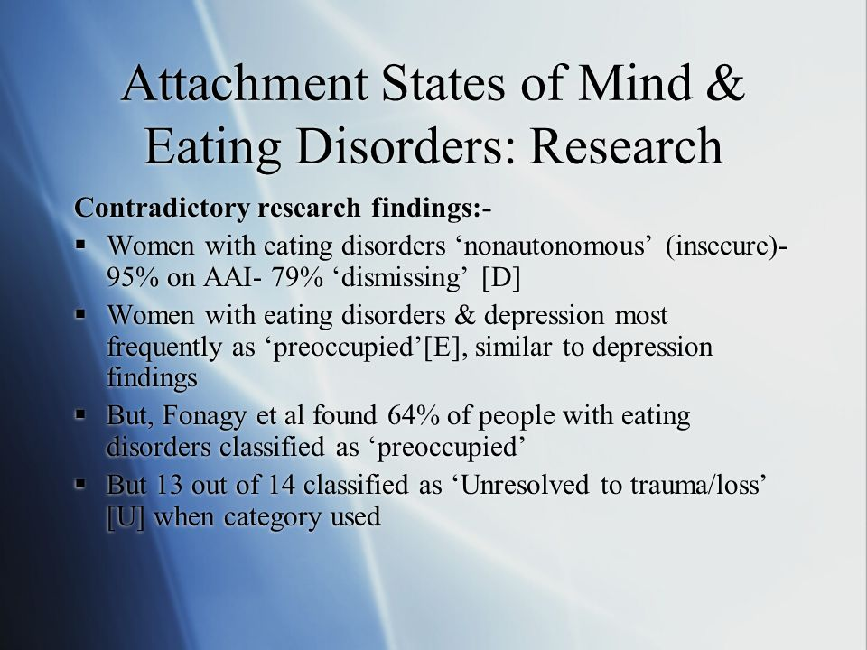 Attachment States of Mind & Eating Disorders: Research Contradictory research findings:-  Women with eating disorders 'nonautonomous' (insecure)- 95% on AAI- 79% 'dismissing' [D]  Women with eating disorders & depression most frequently as 'preoccupied'[E], similar to depression findings  But, Fonagy et al found 64% of people with eating disorders classified as 'preoccupied'  But 13 out of 14 classified as 'Unresolved to trauma/loss' [U] when category used Contradictory research findings:-  Women with eating disorders 'nonautonomous' (insecure)- 95% on AAI- 79% 'dismissing' [D]  Women with eating disorders & depression most frequently as 'preoccupied'[E], similar to depression findings  But, Fonagy et al found 64% of people with eating disorders classified as 'preoccupied'  But 13 out of 14 classified as 'Unresolved to trauma/loss' [U] when category used
