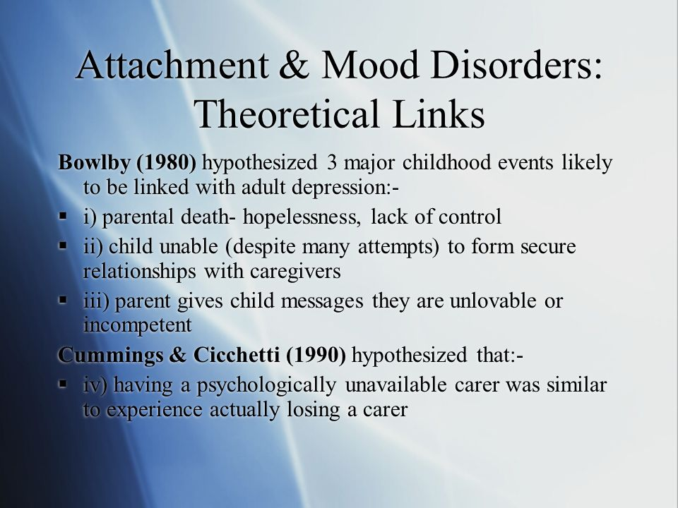 Attachment & Mood Disorders: Theoretical Links Bowlby (1980) hypothesized 3 major childhood events likely to be linked with adult depression:-  i) parental death- hopelessness, lack of control  ii) child unable (despite many attempts) to form secure relationships with caregivers  iii) parent gives child messages they are unlovable or incompetent Cummings & Cicchetti (1990) hypothesized that:-  iv) having a psychologically unavailable carer was similar to experience actually losing a carer Bowlby (1980) hypothesized 3 major childhood events likely to be linked with adult depression:-  i) parental death- hopelessness, lack of control  ii) child unable (despite many attempts) to form secure relationships with caregivers  iii) parent gives child messages they are unlovable or incompetent Cummings & Cicchetti (1990) hypothesized that:-  iv) having a psychologically unavailable carer was similar to experience actually losing a carer