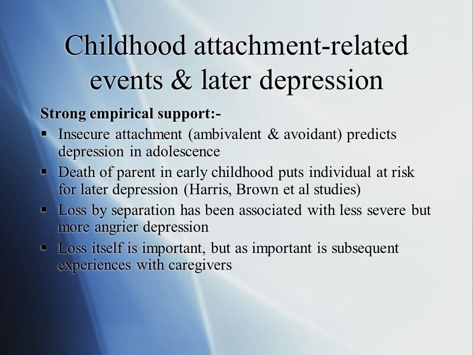 Childhood attachment-related events & later depression Strong empirical support:-  Insecure attachment (ambivalent & avoidant) predicts depression in adolescence  Death of parent in early childhood puts individual at risk for later depression (Harris, Brown et al studies)  Loss by separation has been associated with less severe but more angrier depression  Loss itself is important, but as important is subsequent experiences with caregivers Strong empirical support:-  Insecure attachment (ambivalent & avoidant) predicts depression in adolescence  Death of parent in early childhood puts individual at risk for later depression (Harris, Brown et al studies)  Loss by separation has been associated with less severe but more angrier depression  Loss itself is important, but as important is subsequent experiences with caregivers