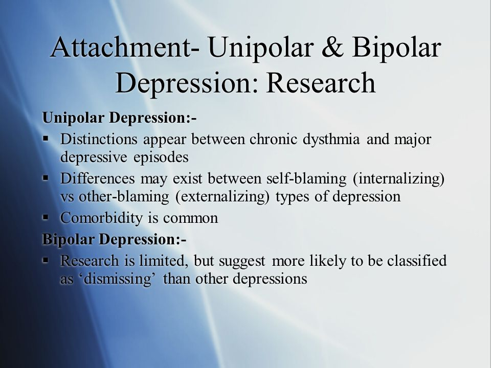 Attachment- Unipolar & Bipolar Depression: Research Unipolar Depression:-  Distinctions appear between chronic dysthmia and major depressive episodes  Differences may exist between self-blaming (internalizing) vs other-blaming (externalizing) types of depression  Comorbidity is common Bipolar Depression:-  Research is limited, but suggest more likely to be classified as 'dismissing' than other depressions Unipolar Depression:-  Distinctions appear between chronic dysthmia and major depressive episodes  Differences may exist between self-blaming (internalizing) vs other-blaming (externalizing) types of depression  Comorbidity is common Bipolar Depression:-  Research is limited, but suggest more likely to be classified as 'dismissing' than other depressions