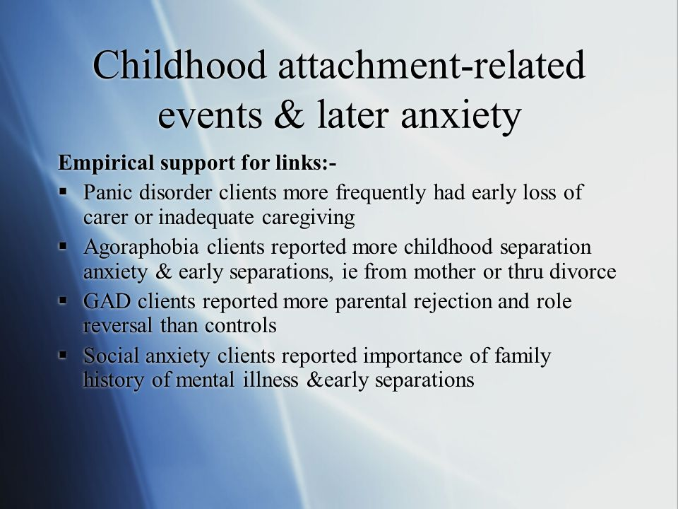Childhood attachment-related events & later anxiety Empirical support for links:-  Panic disorder clients more frequently had early loss of carer or inadequate caregiving  Agoraphobia clients reported more childhood separation anxiety & early separations, ie from mother or thru divorce  GAD clients reported more parental rejection and role reversal than controls  Social anxiety clients reported importance of family history of mental illness &early separations Empirical support for links:-  Panic disorder clients more frequently had early loss of carer or inadequate caregiving  Agoraphobia clients reported more childhood separation anxiety & early separations, ie from mother or thru divorce  GAD clients reported more parental rejection and role reversal than controls  Social anxiety clients reported importance of family history of mental illness &early separations