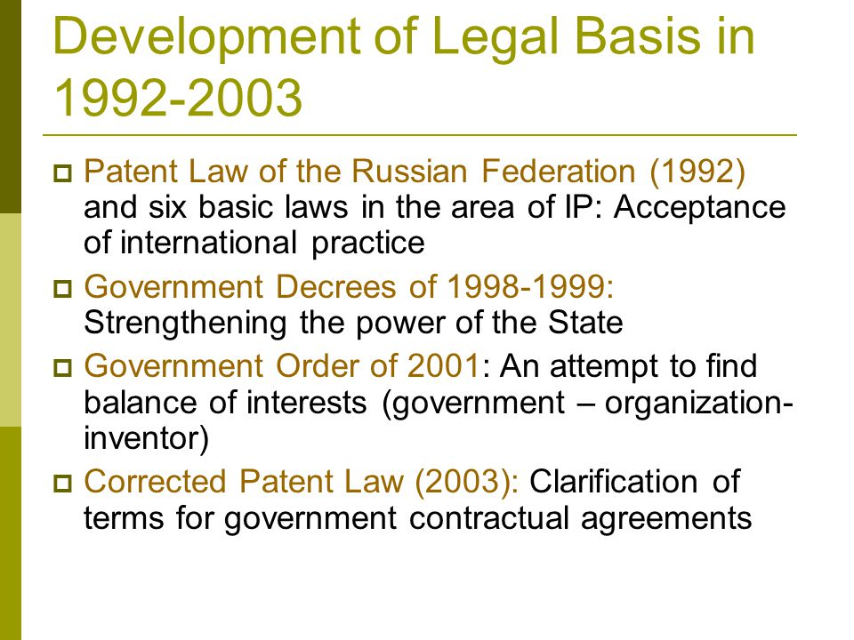 Development of Legal Basis in 1992-2003  Patent Law of the Russian Federation (1992) and six basic laws in the area of IP: Acceptance of international practice  Government Decrees of 1998-1999: Strengthening the power of the State  Government Order of 2001: An attempt to find balance of interests (government – organization- inventor)  Corrected Patent Law (2003): Clarification of terms for government contractual agreements