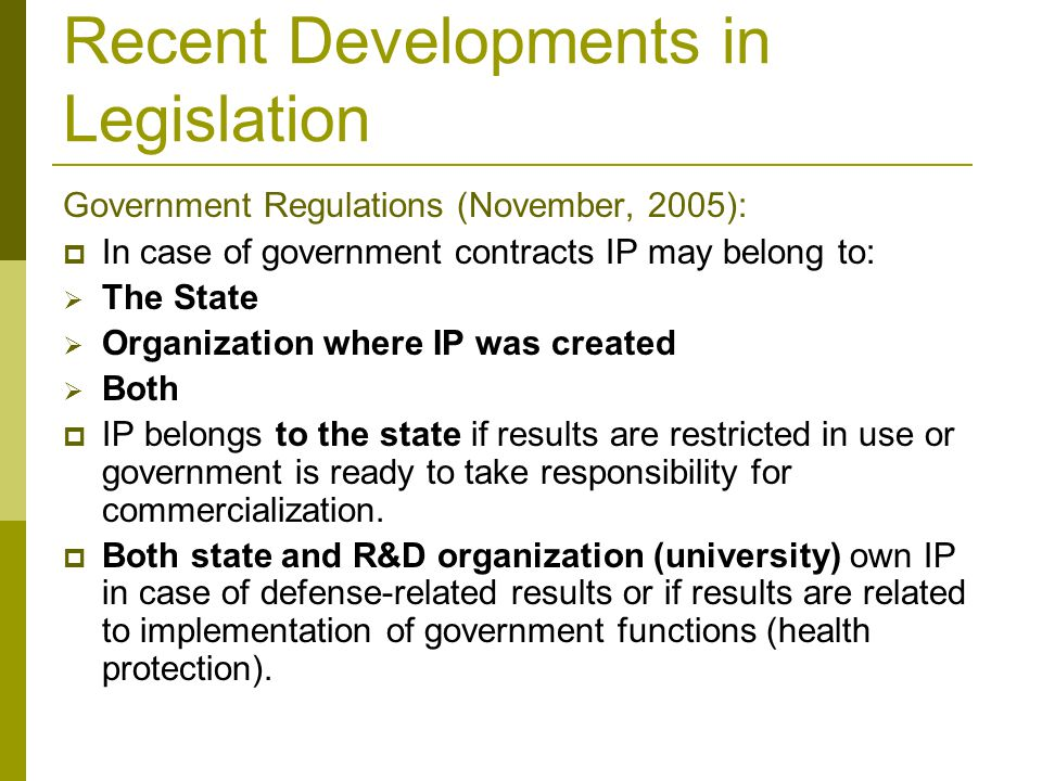 Recent Developments in Legislation Government Regulations (November, 2005):  In case of government contracts IP may belong to:  The State  Organization where IP was created  Both  IP belongs to the state if results are restricted in use or government is ready to take responsibility for commercialization.