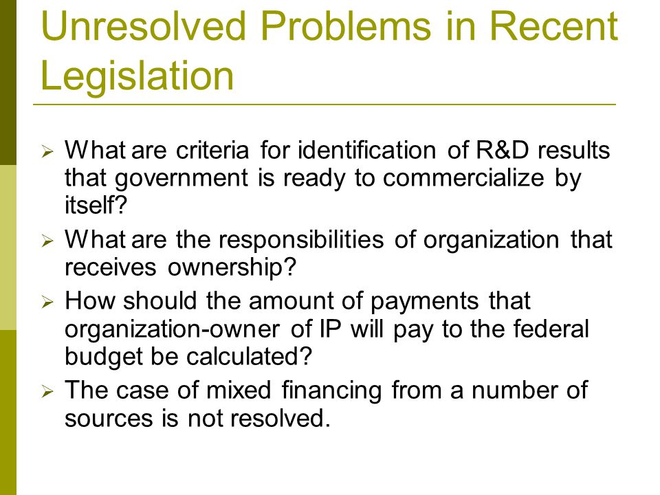 Unresolved Problems in Recent Legislation  What are criteria for identification of R&D results that government is ready to commercialize by itself.