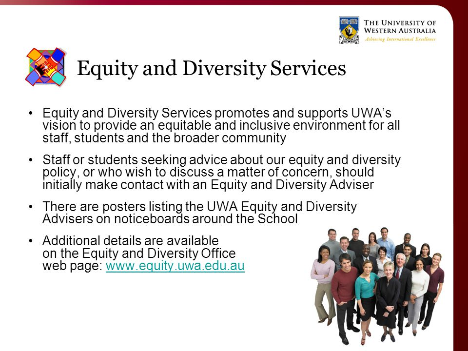 Equity and Diversity Services Equity and Diversity Services promotes and supports UWA's vision to provide an equitable and inclusive environment for all staff, students and the broader community Staff or students seeking advice about our equity and diversity policy, or who wish to discuss a matter of concern, should initially make contact with an Equity and Diversity Adviser There are posters listing the UWA Equity and Diversity Advisers on noticeboards around the School Additional details are available on the Equity and Diversity Office web page: www.equity.uwa.edu.auwww.equity.uwa.edu.au