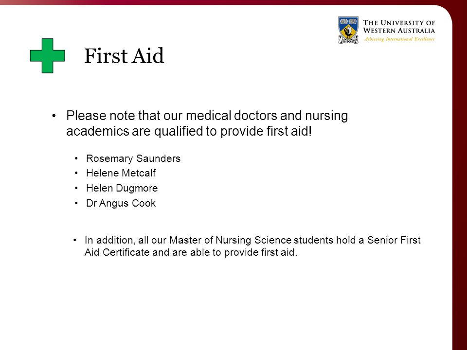 Please note that our medical doctors and nursing academics are qualified to provide first aid.