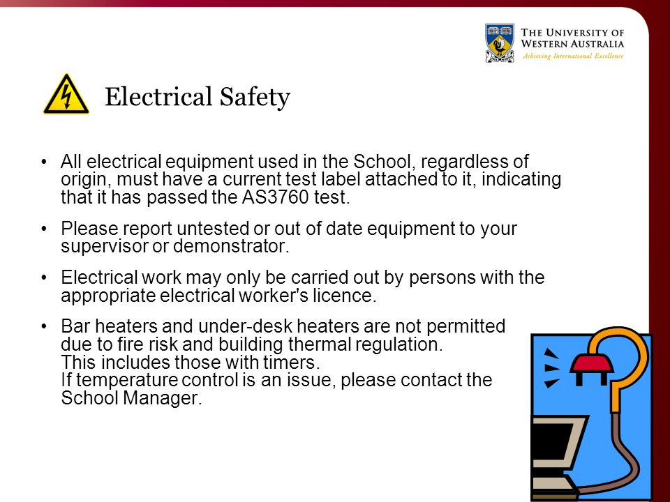 Electrical Safety All electrical equipment used in the School, regardless of origin, must have a current test label attached to it, indicating that it has passed the AS3760 test.