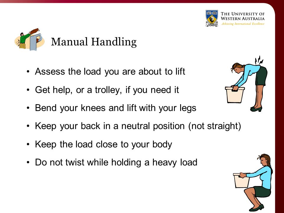 Manual Handling Assess the load you are about to lift Get help, or a trolley, if you need it Bend your knees and lift with your legs Keep your back in a neutral position (not straight) Keep the load close to your body Do not twist while holding a heavy load