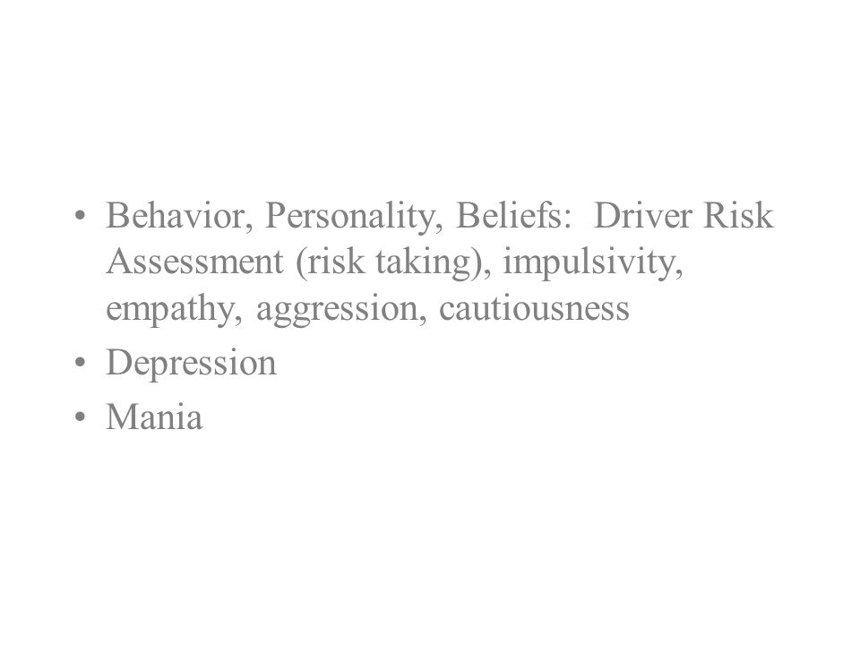 Behavior, Personality, Beliefs: Driver Risk Assessment (risk taking), impulsivity, empathy, aggression, cautiousness Depression Mania