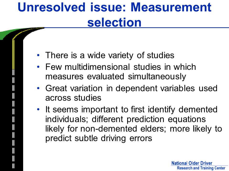 Unresolved issue: Measurement selection There is a wide variety of studies Few multidimensional studies in which measures evaluated simultaneously Great variation in dependent variables used across studies It seems important to first identify demented individuals; different prediction equations likely for non-demented elders; more likely to predict subtle driving errors