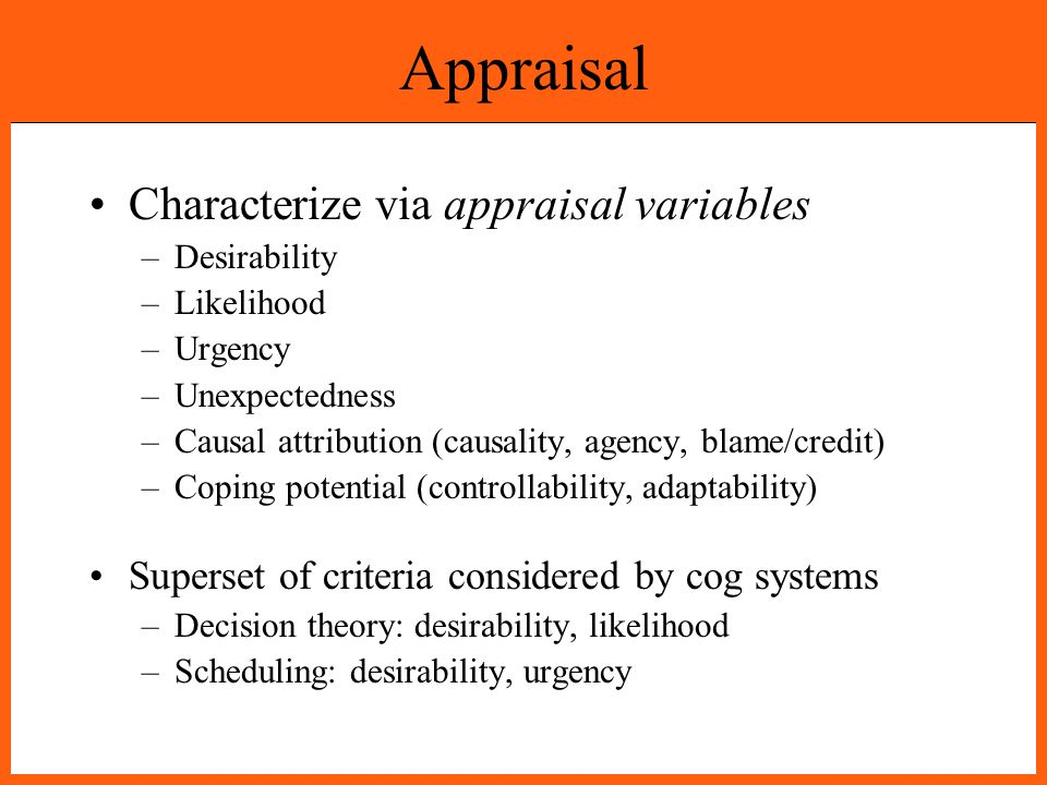 Appraisal Characterize via appraisal variables –Desirability –Likelihood –Urgency –Unexpectedness –Causal attribution (causality, agency, blame/credit