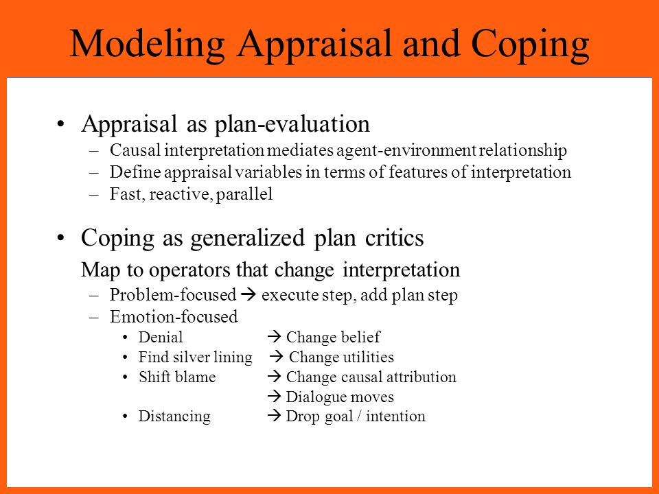 Modeling Appraisal and Coping Appraisal as plan-evaluation –Causal interpretation mediates agent-environment relationship –Define appraisal variables