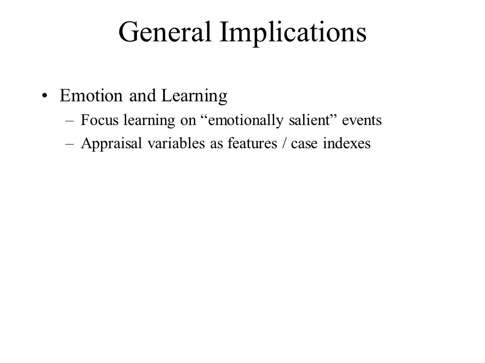 """General Implications Emotion and Learning –Focus learning on """"emotionally salient"""" events –Appraisal variables as features / case indexes"""