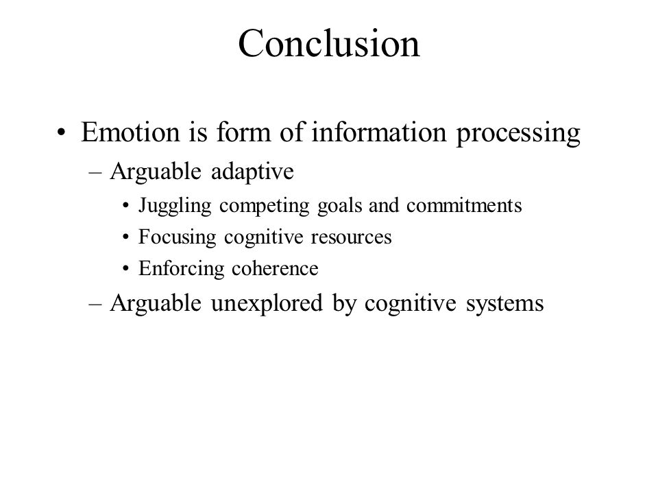 Conclusion Emotion is form of information processing –Arguable adaptive Juggling competing goals and commitments Focusing cognitive resources Enforcin