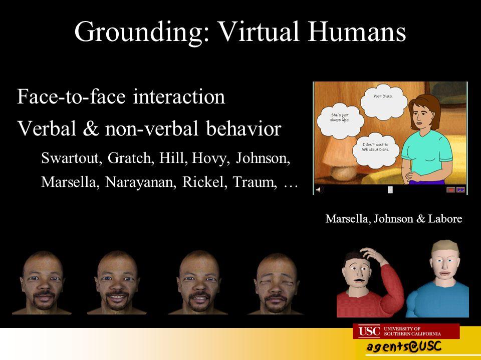 Grounding: Virtual Humans Face-to-face interaction Verbal & non-verbal behavior Swartout, Gratch, Hill, Hovy, Johnson, Marsella, Narayanan, Rickel, Tr
