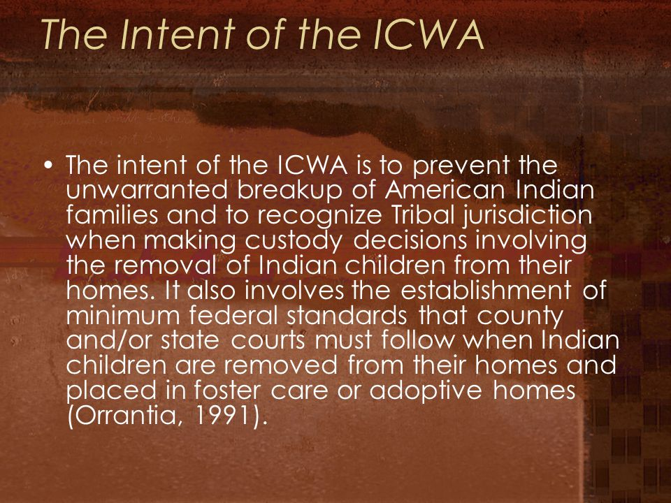 The Intent of the ICWA The intent of the ICWA is to prevent the unwarranted breakup of American Indian families and to recognize Tribal jurisdiction when making custody decisions involving the removal of Indian children from their homes.