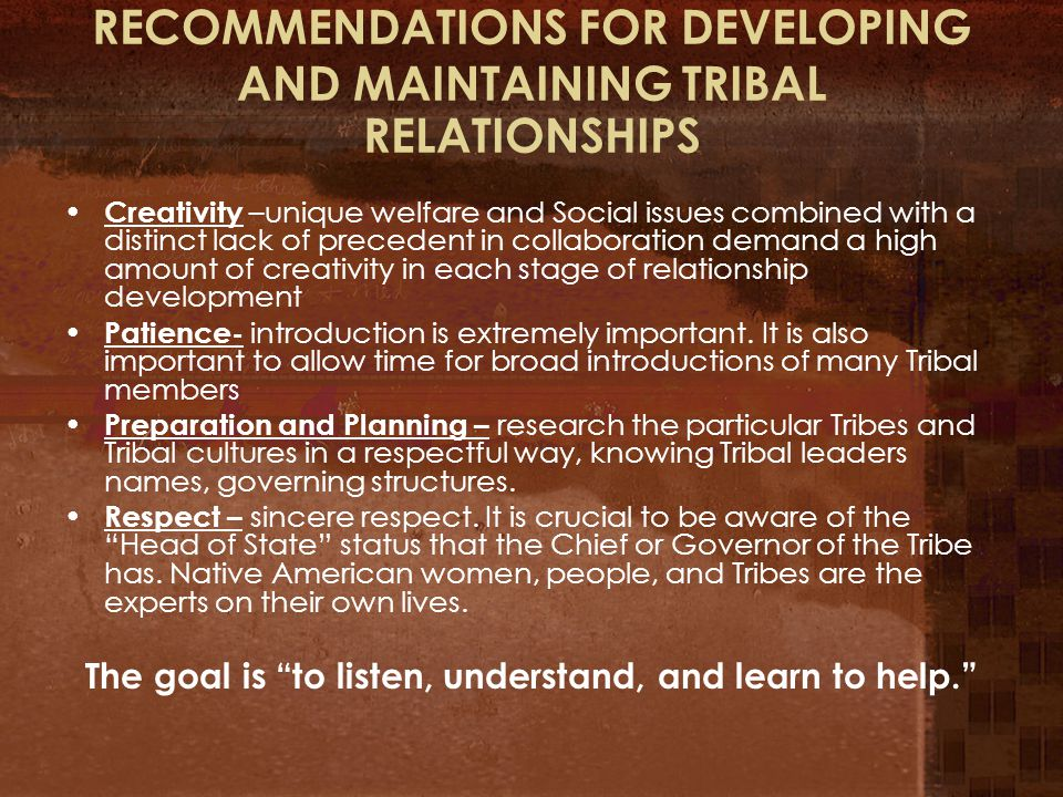 RECOMMENDATIONS FOR DEVELOPING AND MAINTAINING TRIBAL RELATIONSHIPS Creativity –unique welfare and Social issues combined with a distinct lack of precedent in collaboration demand a high amount of creativity in each stage of relationship development Patience- introduction is extremely important.
