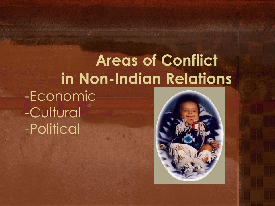 Areas of Conflict in Non-Indian Relations -Economic -Cultural -Political