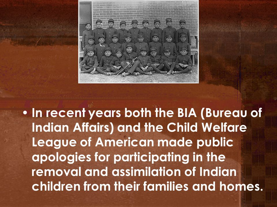 In recent years both the BIA (Bureau of Indian Affairs) and the Child Welfare League of American made public apologies for participating in the removal and assimilation of Indian children from their families and homes.