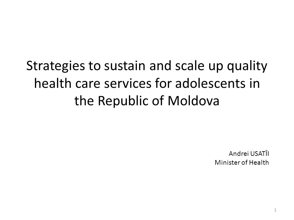 Strategies to sustain and scale up quality health care services for adolescents in the Republic of Moldova Andrei USATÎI Minister of Health 1