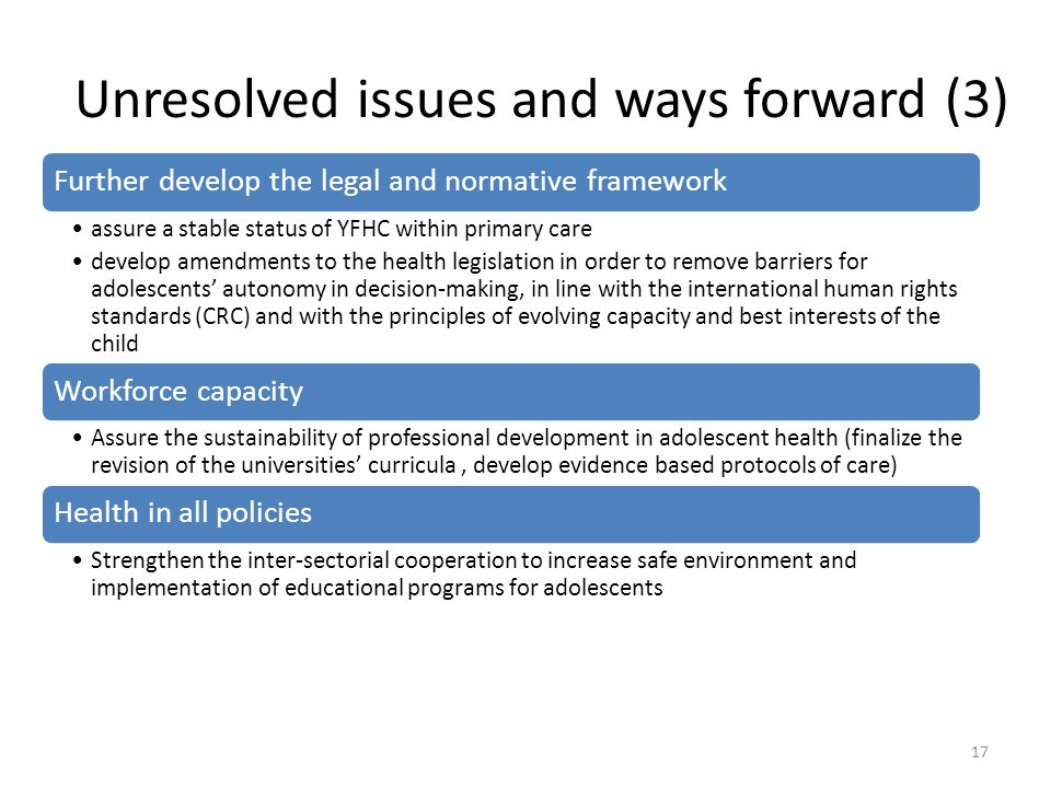 Unresolved issues and ways forward (3) Further develop the legal and normative framework assure a stable status of YFHC within primary care develop amendments to the health legislation in order to remove barriers for adolescents' autonomy in decision-making, in line with the international human rights standards (CRC) and with the principles of evolving capacity and best interests of the child Workforce capacity Assure the sustainability of professional development in adolescent health (finalize the revision of the universities' curricula, develop evidence based protocols of care) Health in all policies Strengthen the inter-sectorial cooperation to increase safe environment and implementation of educational programs for adolescents 17