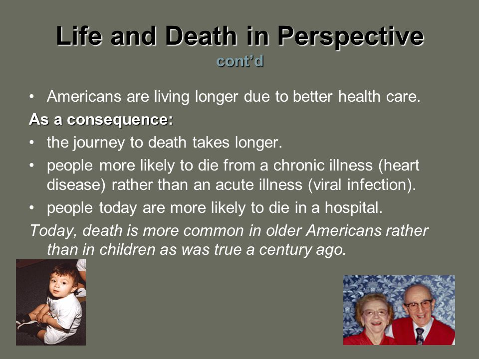 Life and Death in Perspective cont'd Americans are living longer due to better health care.