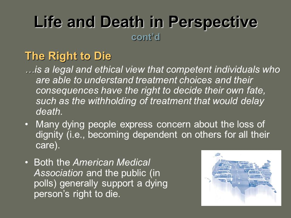 The Right to Die … …is a legal and ethical view that competent individuals who are able to understand treatment choices and their consequences have the right to decide their own fate, such as the withholding of treatment that would delay death.