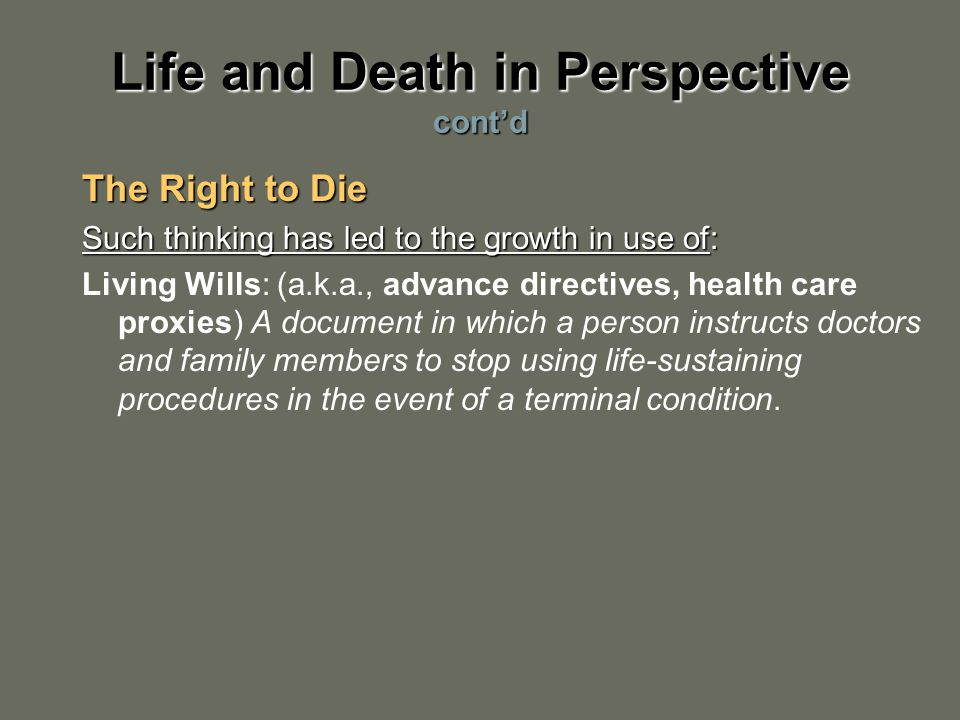Life and Death in Perspective cont'd The Right to Die Such thinking has led to the growth in use of: Living Wills: (a.k.a., advance directives, health care proxies) A document in which a person instructs doctors and family members to stop using life-sustaining procedures in the event of a terminal condition.