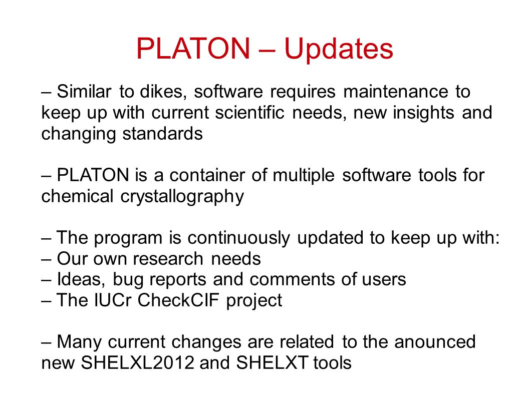PLATON – Updates – Similar to dikes, software requires maintenance to keep up with current scientific needs, new insights and changing standards – PLATON is a container of multiple software tools for chemical crystallography – The program is continuously updated to keep up with: – Our own research needs – Ideas, bug reports and comments of users – The IUCr CheckCIF project – Many current changes are related to the anounced new SHELXL2012 and SHELXT tools