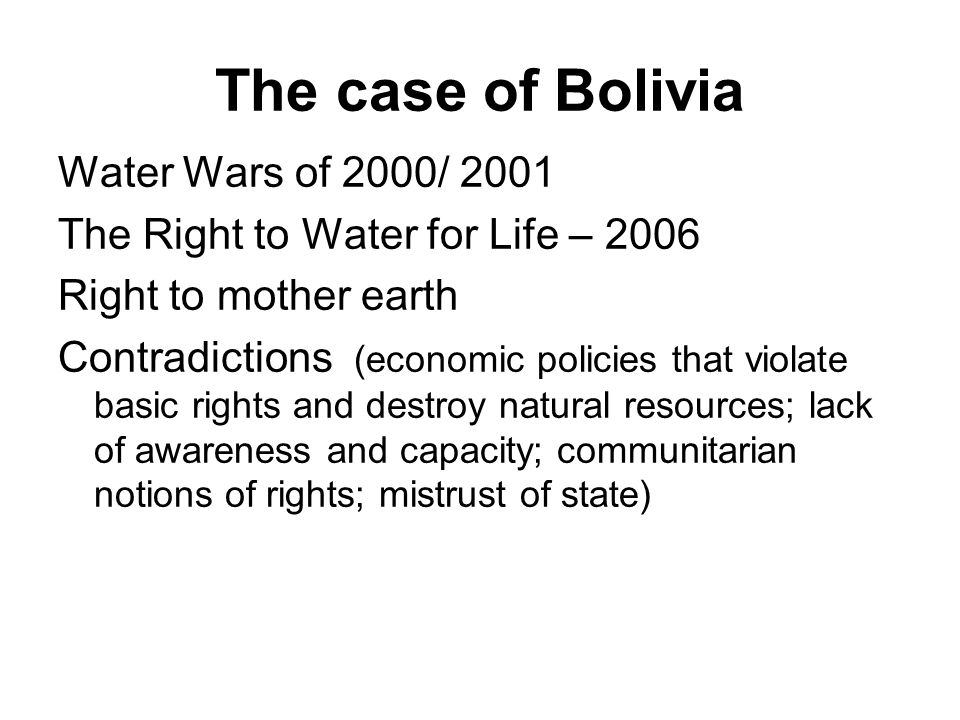 The case of Bolivia Water Wars of 2000/ 2001 The Right to Water for Life – 2006 Right to mother earth Contradictions (economic policies that violate b