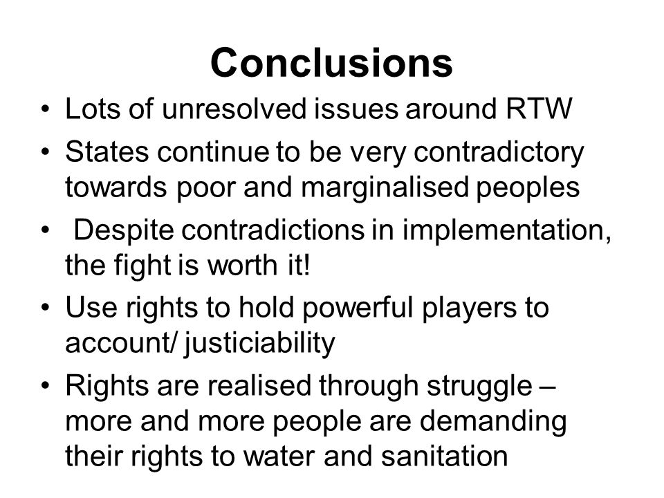 Conclusions Lots of unresolved issues around RTW States continue to be very contradictory towards poor and marginalised peoples Despite contradictions