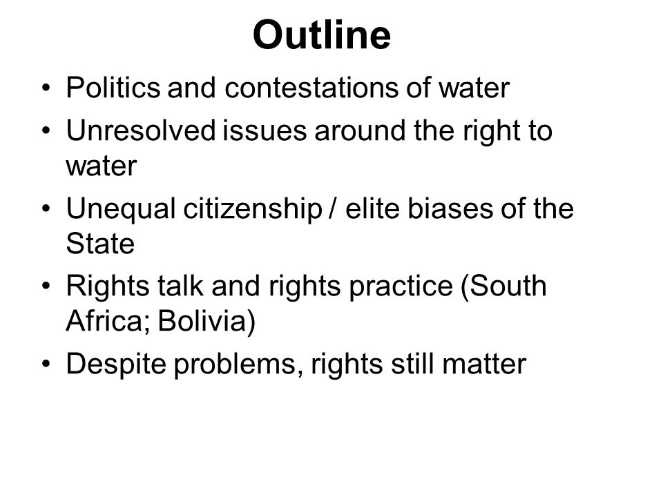 Outline Politics and contestations of water Unresolved issues around the right to water Unequal citizenship / elite biases of the State Rights talk an