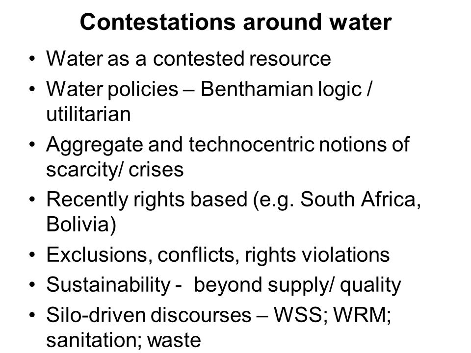 Contestations around water Water as a contested resource Water policies – Benthamian logic / utilitarian Aggregate and technocentric notions of scarci