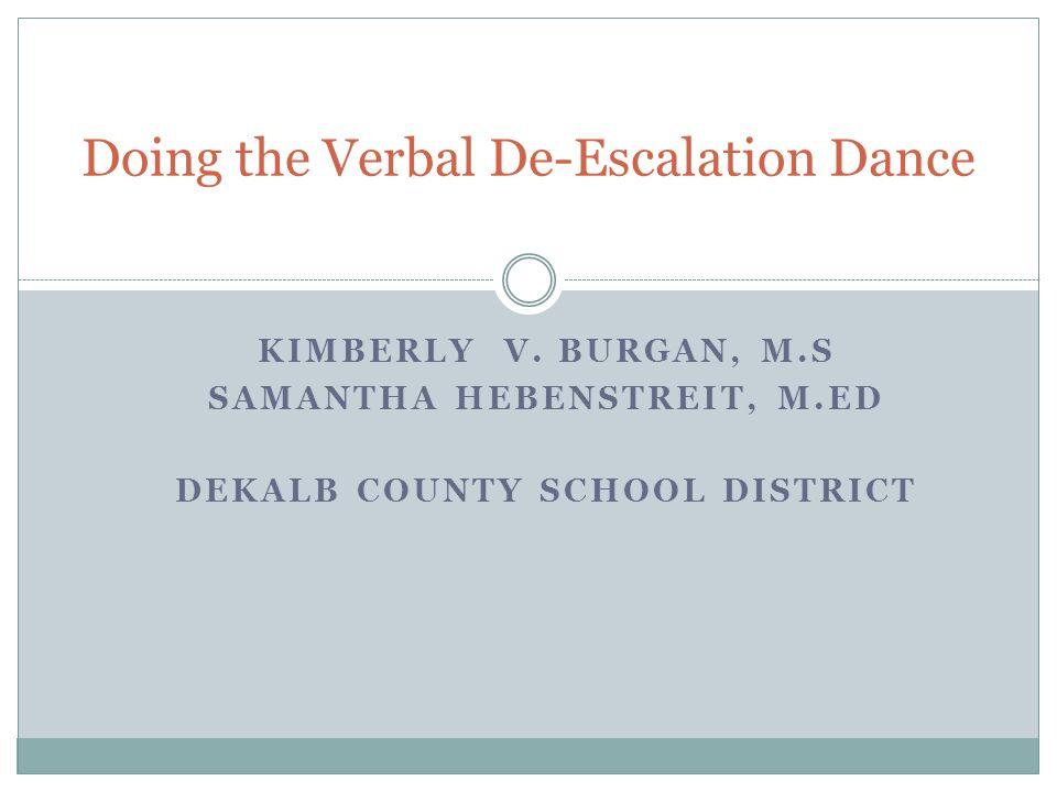 KIMBERLY V. BURGAN, M.S SAMANTHA HEBENSTREIT, M.ED DEKALB COUNTY SCHOOL DISTRICT Doing the Verbal De-Escalation Dance