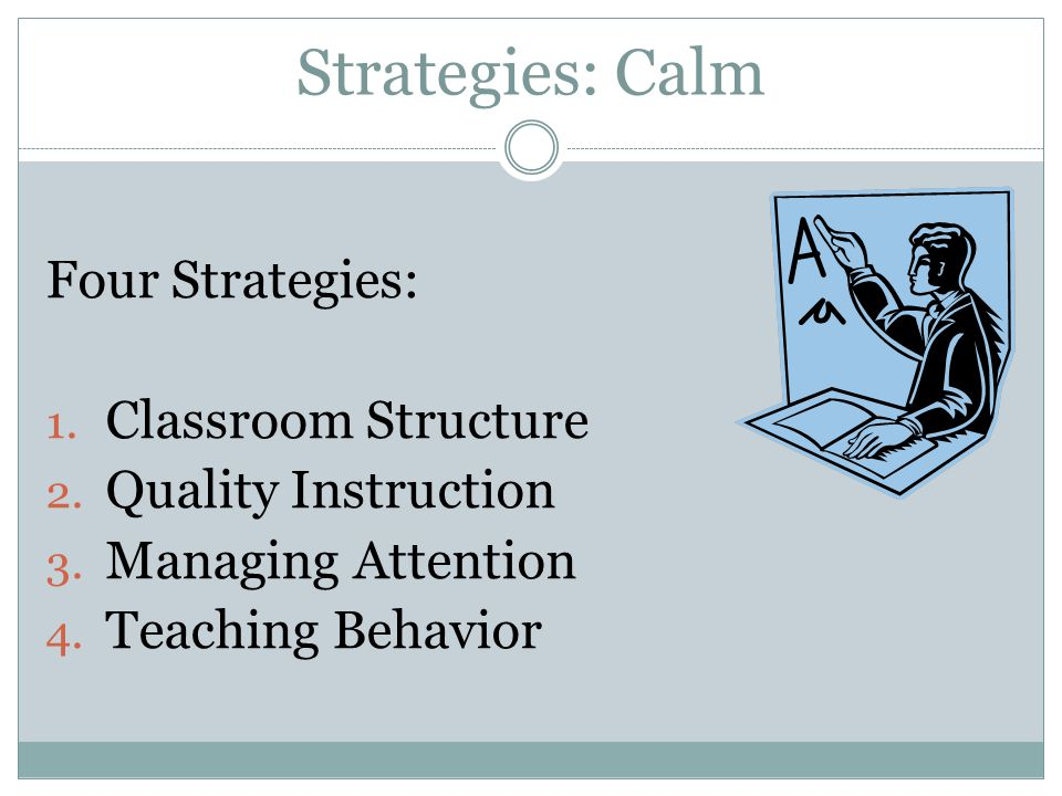 Four Strategies: 1. Classroom Structure 2. Quality Instruction 3. Managing Attention 4. Teaching Behavior Strategies: Calm