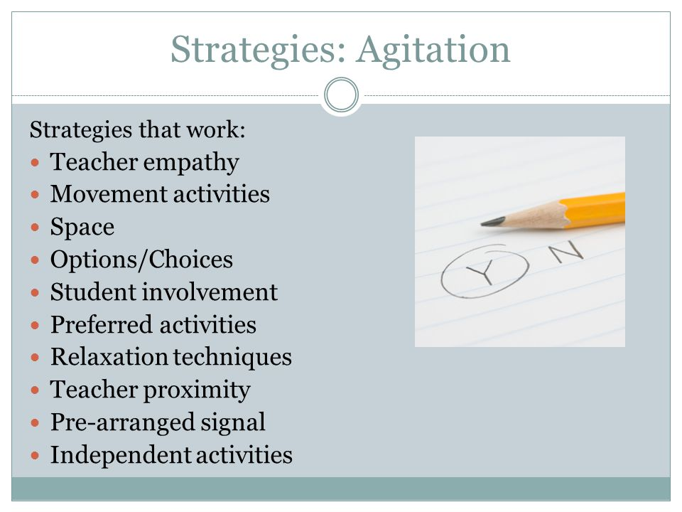 Strategies that work: Teacher empathy Movement activities Space Options/Choices Student involvement Preferred activities Relaxation techniques Teacher