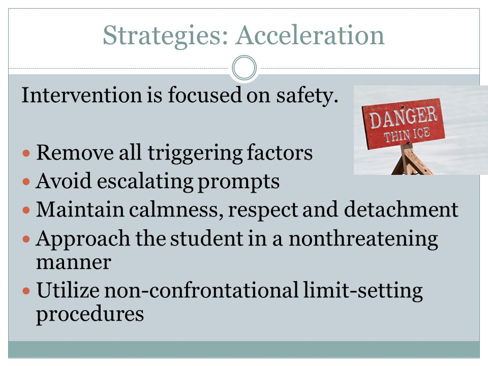 Strategies: Acceleration Intervention is focused on safety. Remove all triggering factors Avoid escalating prompts Maintain calmness, respect and deta