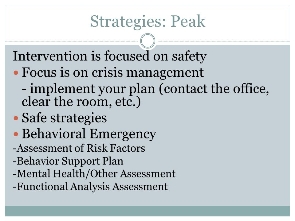 Strategies: Peak Intervention is focused on safety Focus is on crisis management - implement your plan (contact the office, clear the room, etc.) Safe