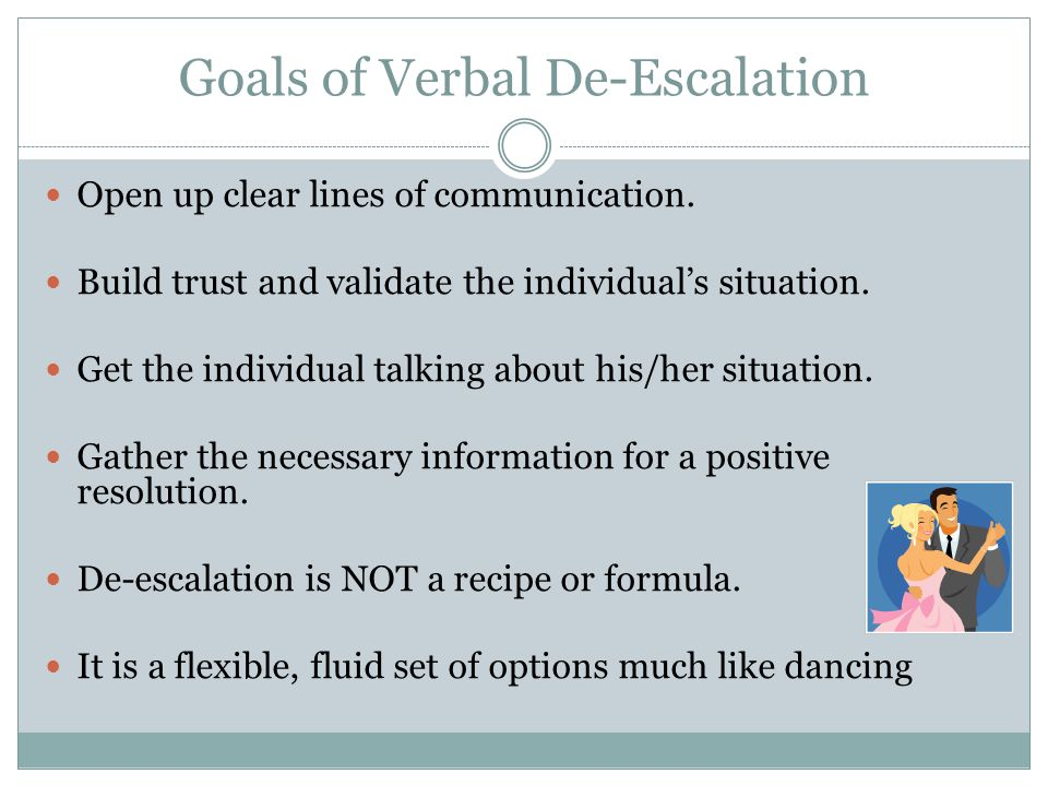 Goals of Verbal De-Escalation Open up clear lines of communication. Build trust and validate the individual's situation. Get the individual talking ab